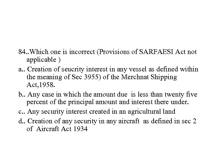 84. . Which one is incorrect (Provisions of SARFAESI Act not applicable ) a.