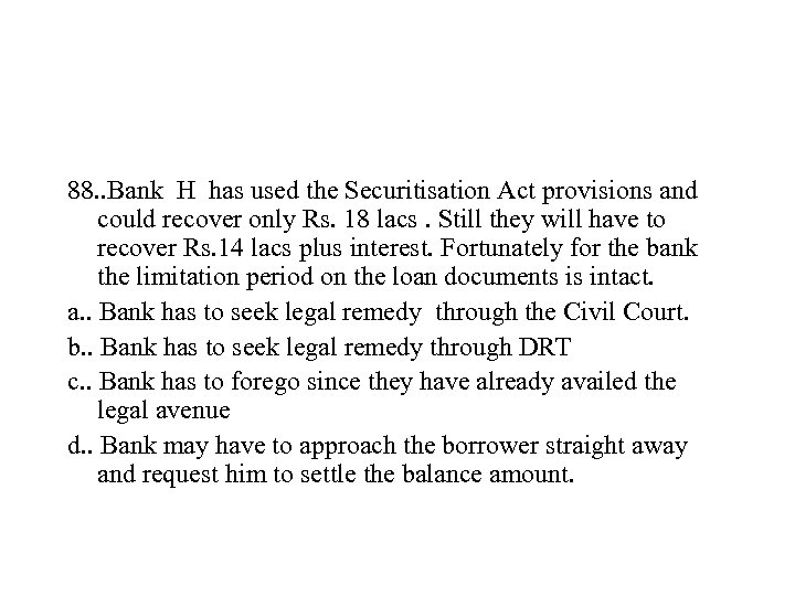88. . Bank H has used the Securitisation Act provisions and could recover only