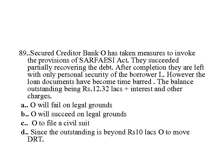 89. . Secured Creditor Bank O has taken measures to invoke the provisions of