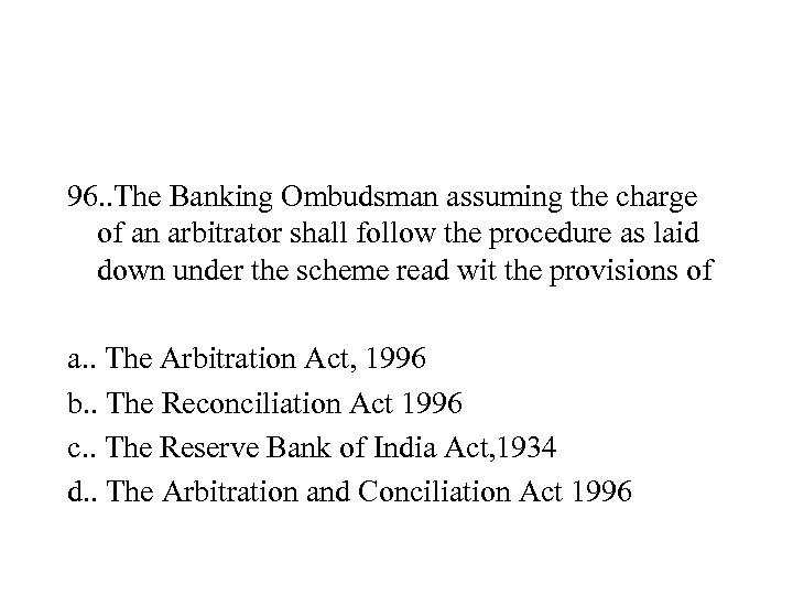 96. . The Banking Ombudsman assuming the charge of an arbitrator shall follow the