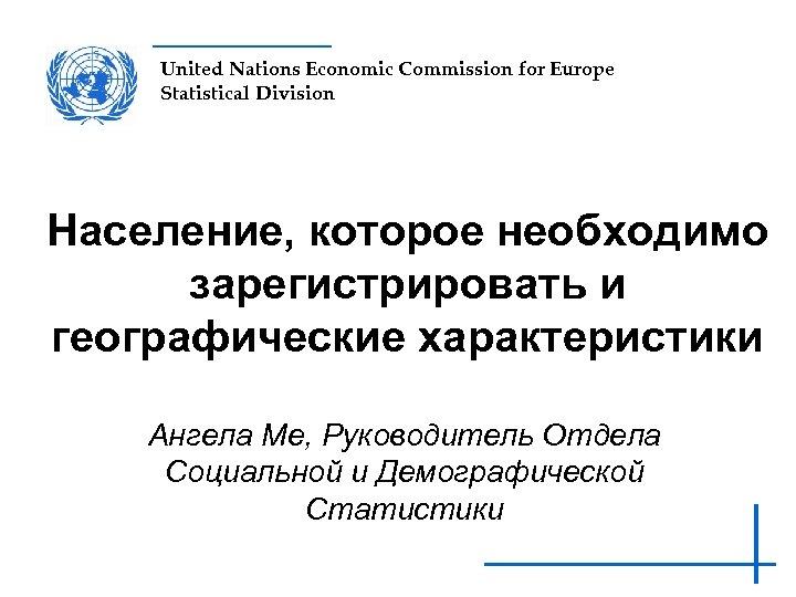 United Nations Economic Commission for Europe Statistical Division Население, которое необходимо зарегистрировать и географические