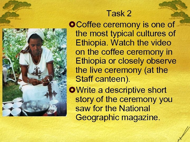 Task 2 £Coffee ceremony is one of the most typical cultures of Ethiopia. Watch