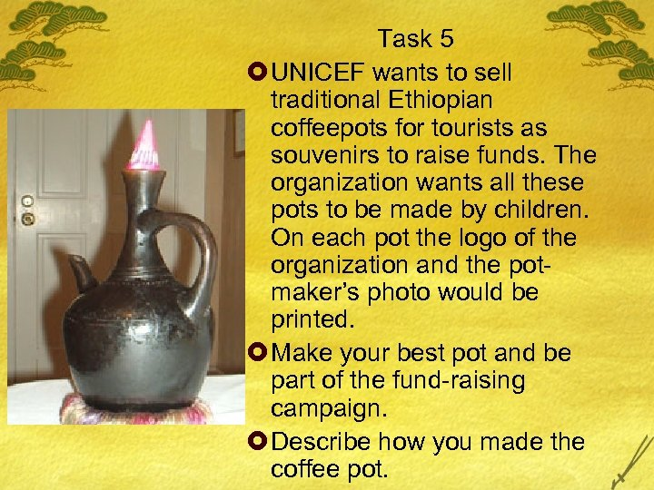 Task 5 £ UNICEF wants to sell traditional Ethiopian coffeepots for tourists as souvenirs