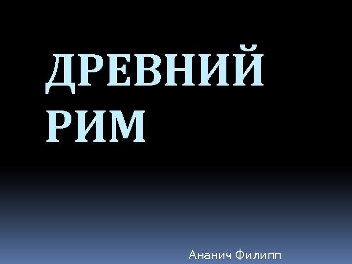 ДРЕВНИЙ РИМ Ананич Филипп