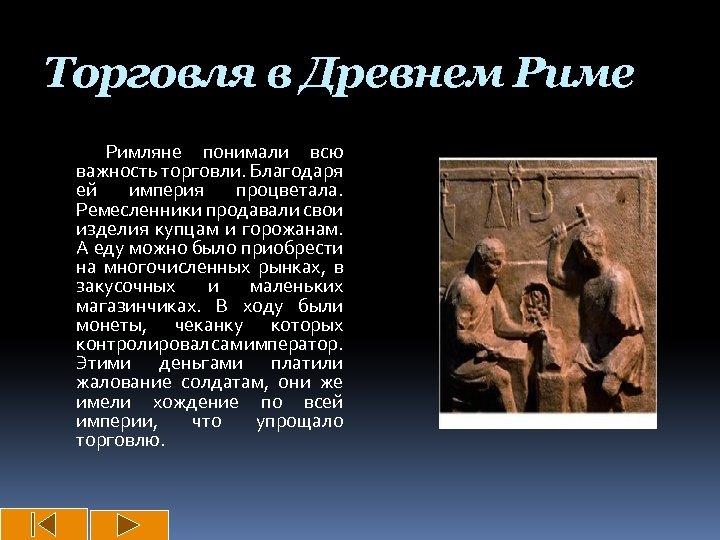 Торговля в Древнем Риме Римляне понимали всю важность торговли. Благодаря ей империя процветала. Ремесленники