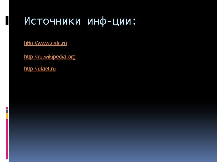 Источники инф-ции: http: //www. calc. ru http: //ru. wikipedia. org http: //ufact. ru