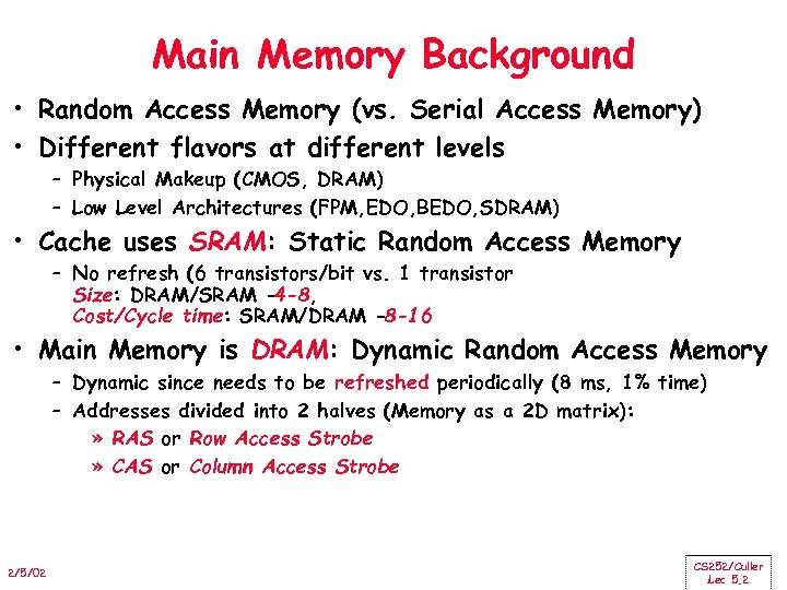 Main Memory Background • Random Access Memory (vs. Serial Access Memory) • Different flavors
