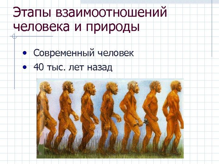 Этапы взаимоотношений человека и природы • Современный человек • 40 тыс. лет назад