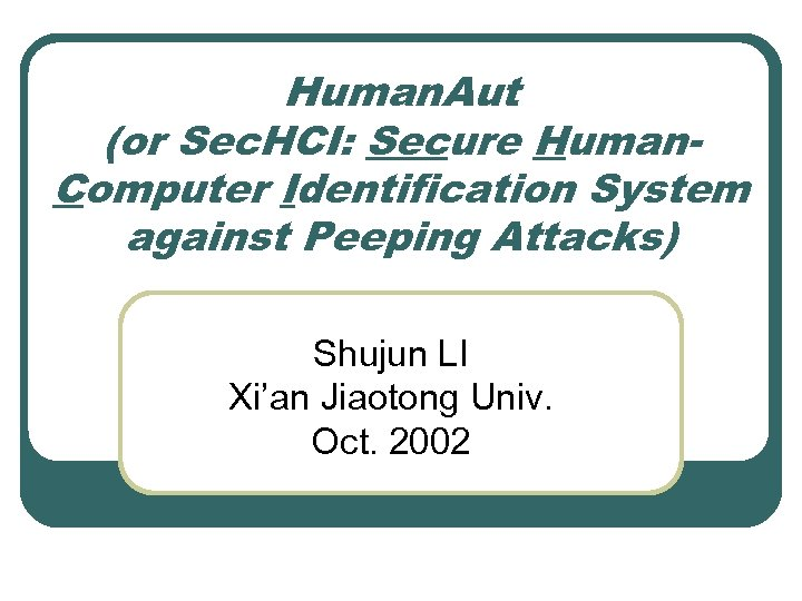 Human. Aut (or Sec. HCI: Secure Human. Computer Identification System against Peeping Attacks) Shujun