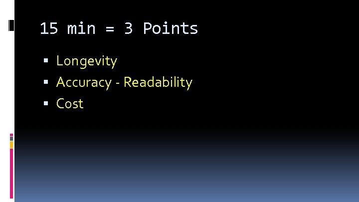 15 min = 3 Points Longevity Accuracy - Readability Cost