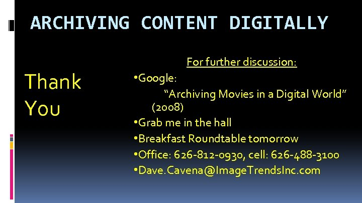 "ARCHIVING CONTENT DIGITALLY Thank You For further discussion: • Google: ""Archiving Movies in a"