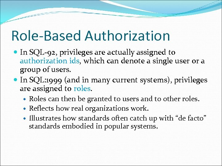 Role-Based Authorization In SQL-92, privileges are actually assigned to authorization ids, which can denote