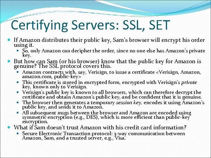 Certifying Servers: SSL, SET If Amazon distributes their public key, Sam's browser will encrypt