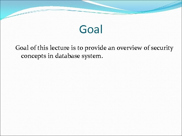 Goal of this lecture is to provide an overview of security concepts in database