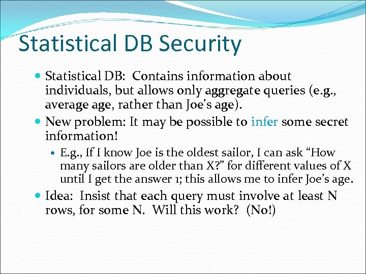 Statistical DB Security Statistical DB: Contains information about individuals, but allows only aggregate queries