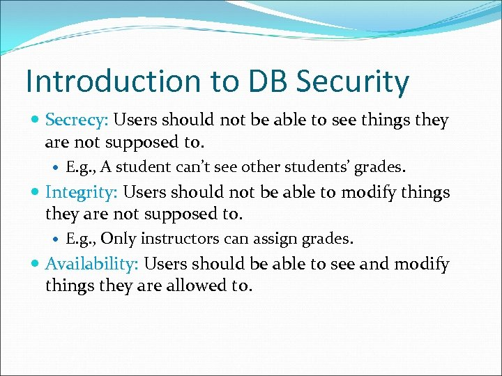 Introduction to DB Security Secrecy: Users should not be able to see things they