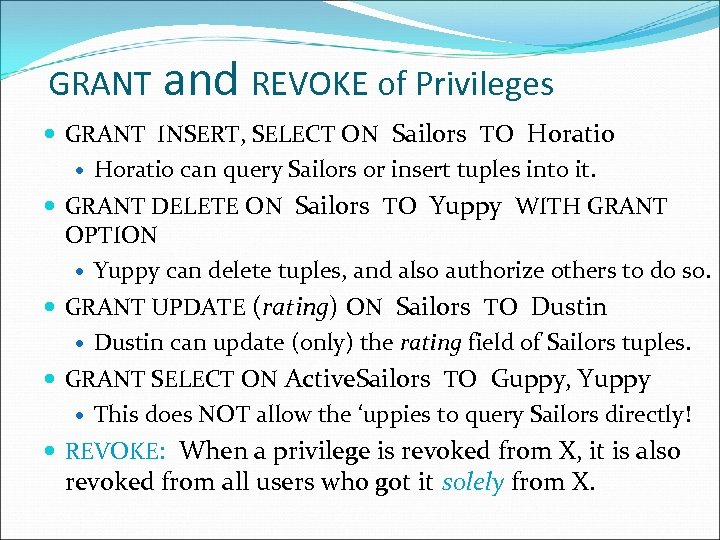 GRANT and REVOKE of Privileges GRANT INSERT, SELECT ON Sailors TO Horatio can query