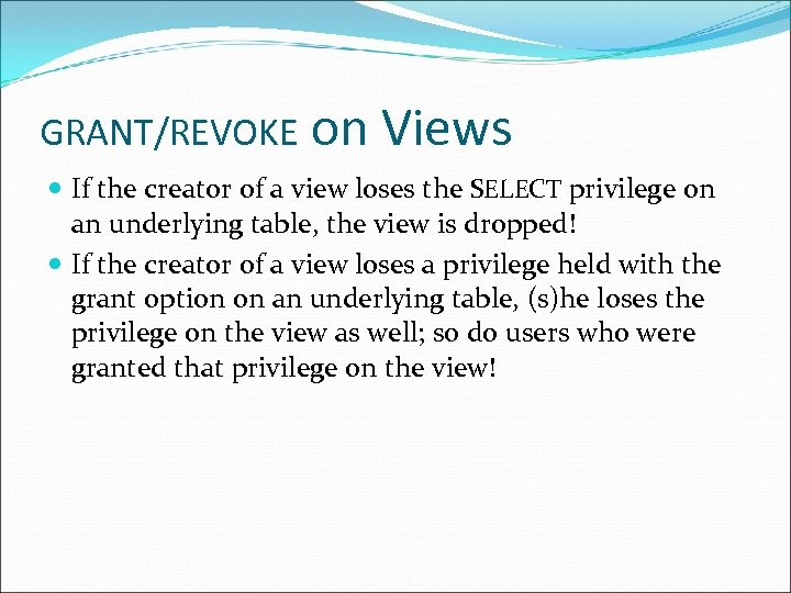 GRANT/REVOKE on Views If the creator of a view loses the SELECT privilege on