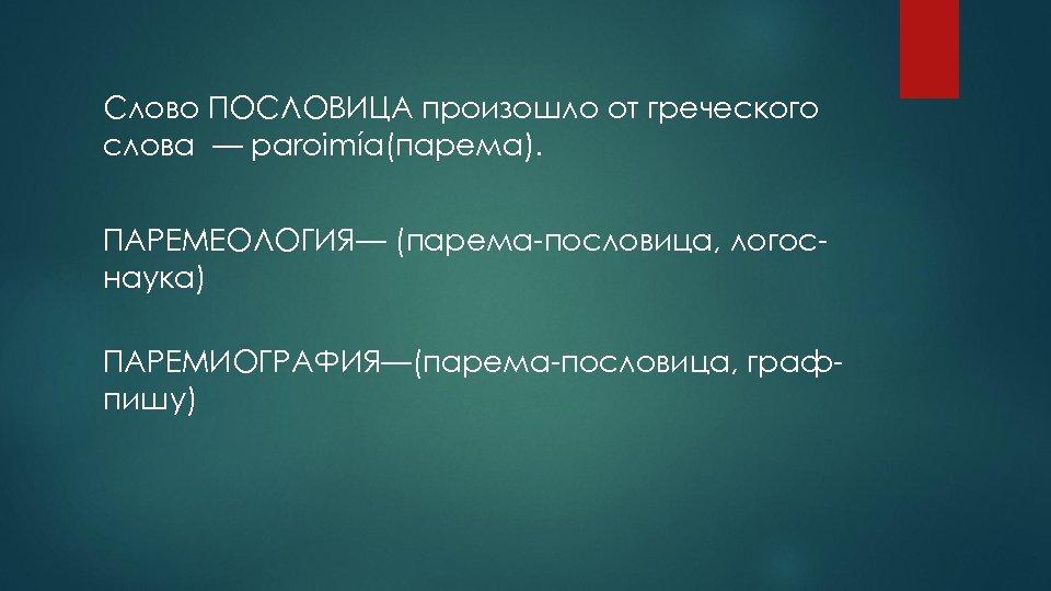 Слово ПОСЛОВИЦА произошло от греческого слова — paroimía(парема). ПАРЕМЕОЛОГИЯ— (парема-пословица, логоснаука) ПАРЕМИОГРАФИЯ—(парема-пословица, графпишу)