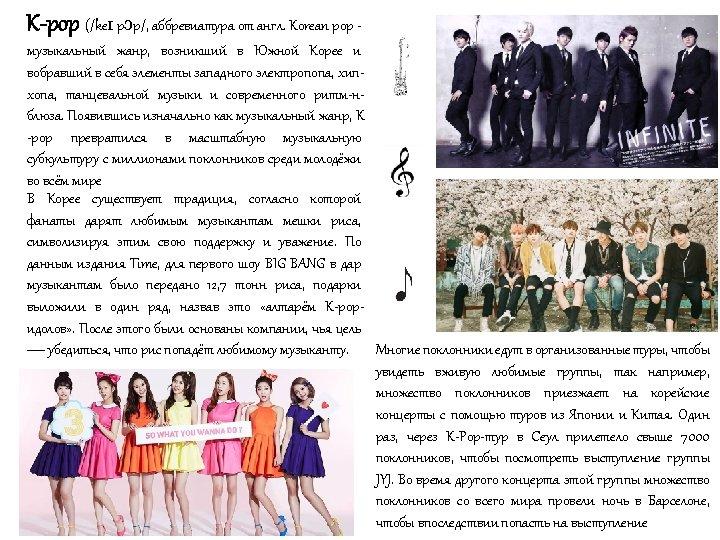 K-pop (/keɪ pɔp/, аббревиатура от англ. Korean pop музыкальный жанр, возникший в Южной Корее