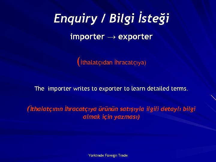 Enquiry / Bilgi İsteği importer → exporter (İthalatçıdan İhracatçıya) The importer writes to exporter