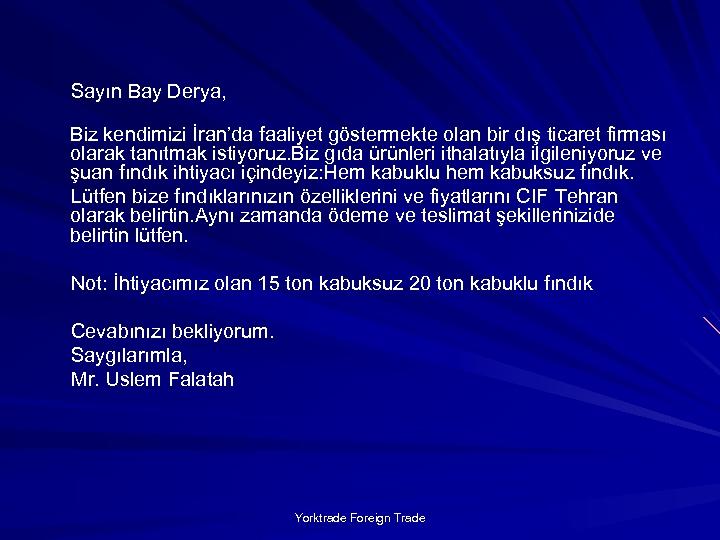 Sayın Bay Derya, Biz kendimizi İran'da faaliyet göstermekte olan bir dış ticaret firması olarak