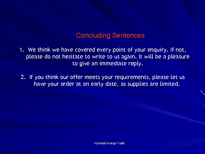 Concluding Sentences 1. We think we have covered every point of your enquiry. If