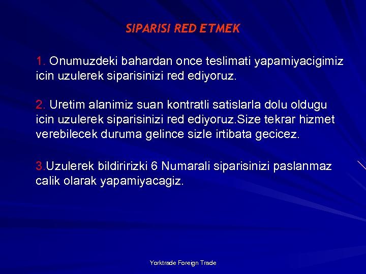 SIPARISI RED ETMEK 1. Onumuzdeki bahardan once teslimati yapamiyacigimiz icin uzulerek siparisinizi red ediyoruz.