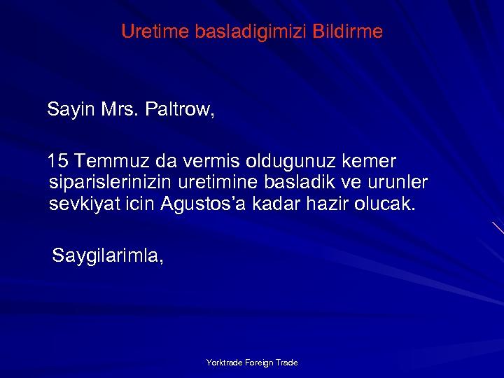 Uretime basladigimizi Bildirme Sayin Mrs. Paltrow, 15 Temmuz da vermis oldugunuz kemer siparislerinizin uretimine
