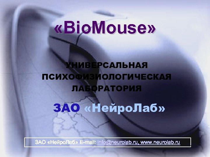 «Bio. Mouse» УНИВЕРСАЛЬНАЯ ПСИХОФИЗИОЛОГИЧЕСКАЯ ЛАБОРАТОРИЯ ЗАО «Нейро. Лаб» E-mail: info@neurolab. ru, www. neurolab.