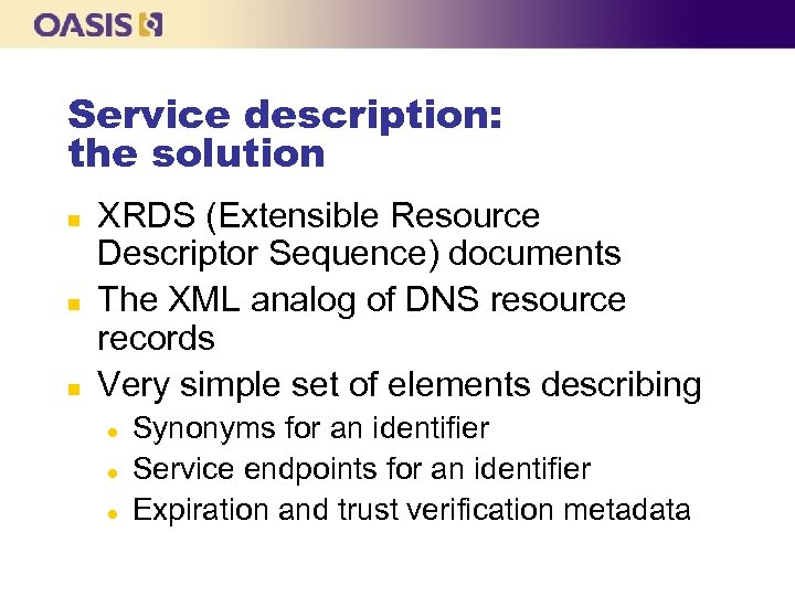 Service description: the solution n XRDS (Extensible Resource Descriptor Sequence) documents The XML analog