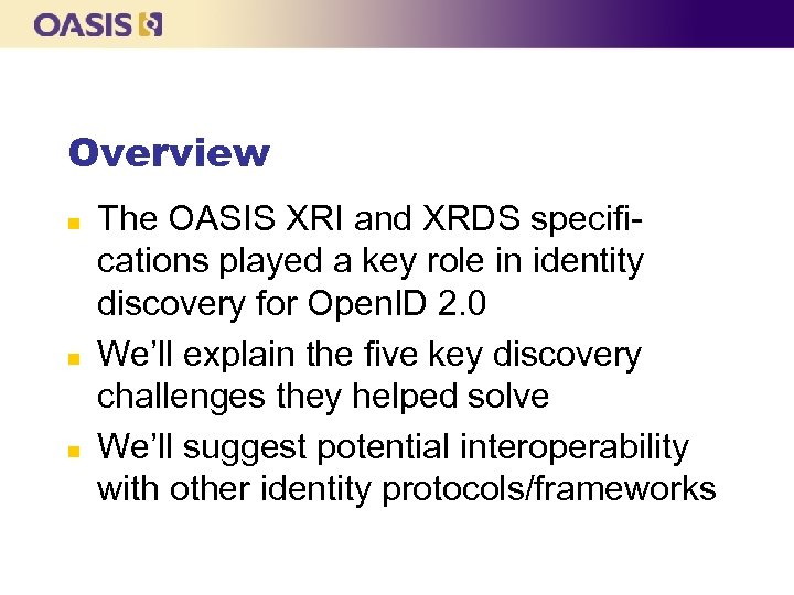 Overview n n n The OASIS XRI and XRDS specifications played a key role