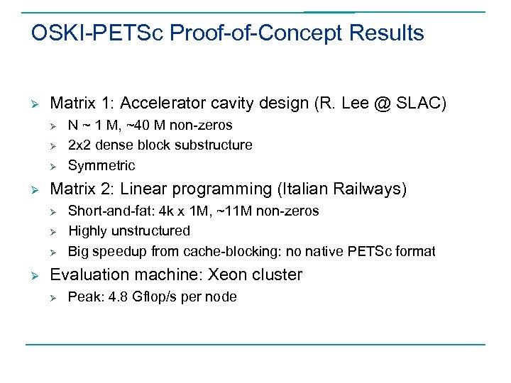 OSKI-PETSc Proof-of-Concept Results Ø Matrix 1: Accelerator cavity design (R. Lee @ SLAC) Ø