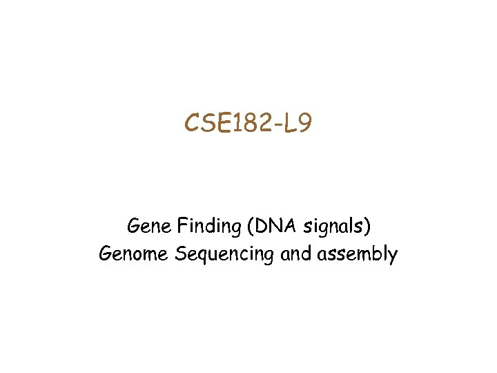 CSE 182 -L 9 Gene Finding (DNA signals) Genome Sequencing and assembly