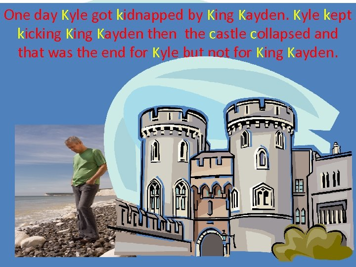 One day Kyle got kidnapped by King Kayden. Kyle kept kicking Kayden the castle