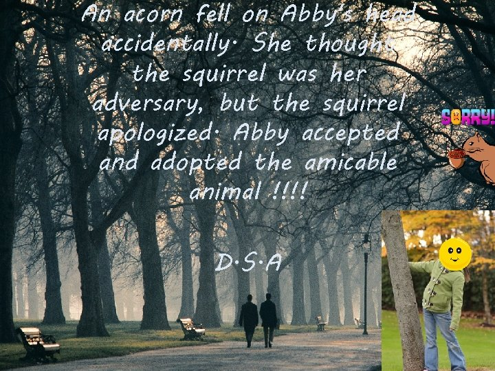 An acorn fell on Abby's head accidentally. She thought the squirrel was her adversary,