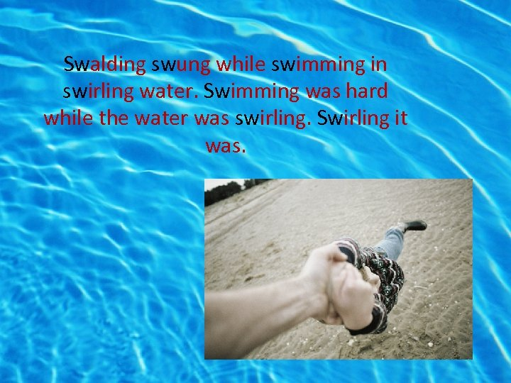 Swalding swung while swimming in swirling water. Swimming was hard while the water was