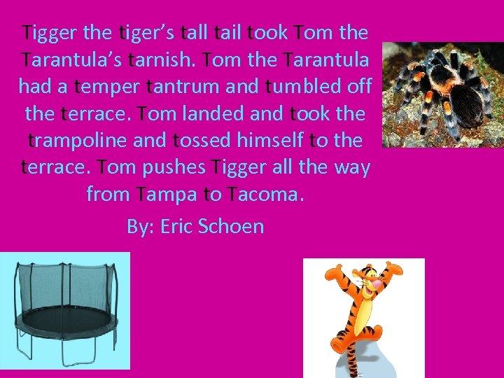 Tigger the tiger's tall tail took Tom the Tarantula's tarnish. Tom the Tarantula had