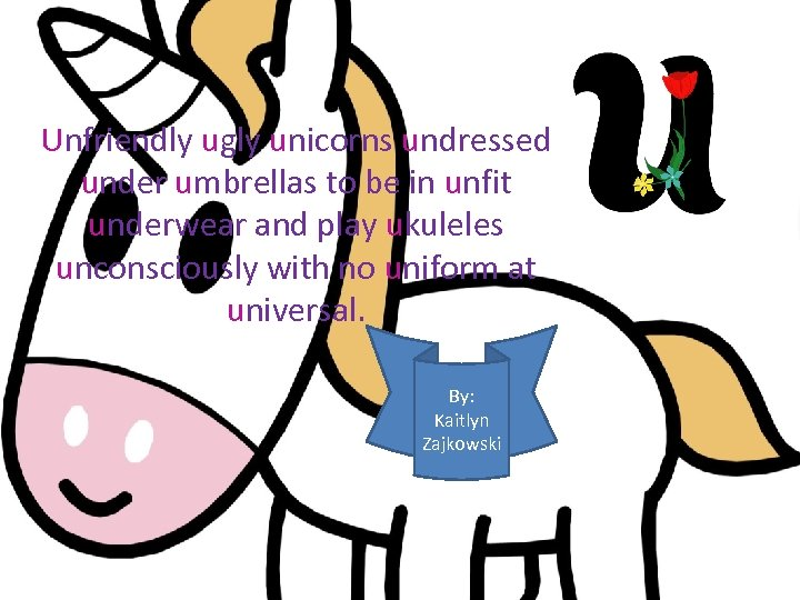 Unfriendly ugly unicorns undressed under umbrellas to be in unfit underwear and play ukuleles