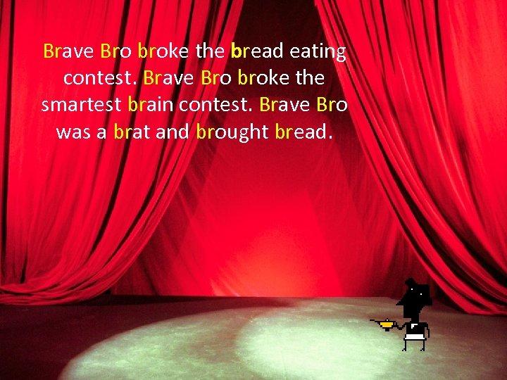 Brave Bro broke the bread eating contest. Brave Bro broke the smartest brain contest.