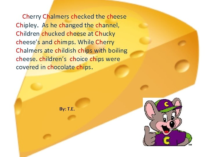 Cherry Chalmers checked the cheese Chipley. As he changed the channel, Children chucked cheese