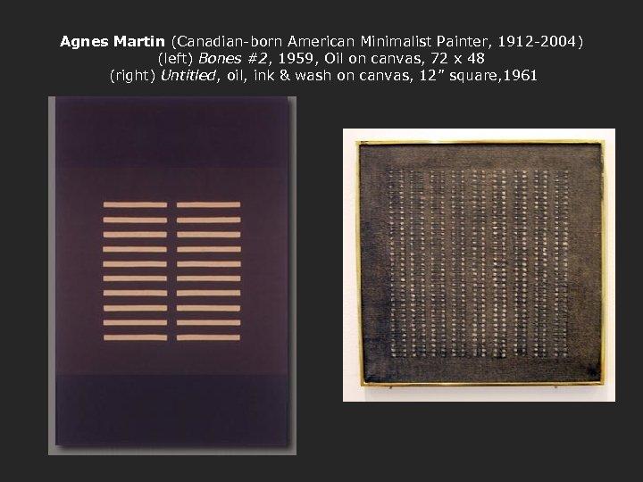 Agnes Martin (Canadian-born American Minimalist Painter, 1912 -2004) (left) Bones #2, 1959, Oil on