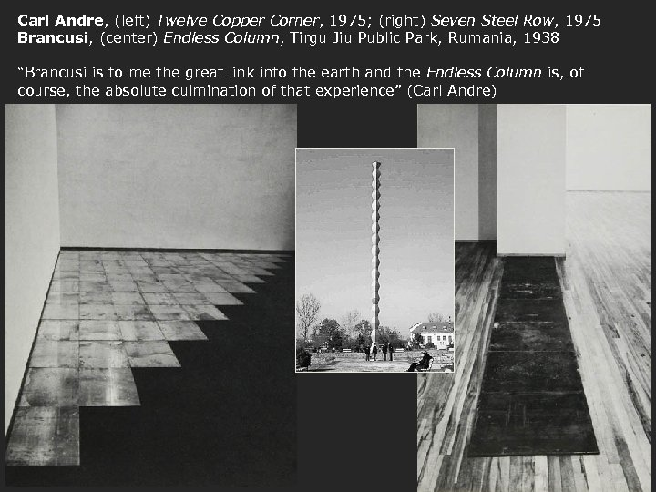 Carl Andre, (left) Twelve Copper Corner, 1975; (right) Seven Steel Row, 1975 Brancusi, (center)
