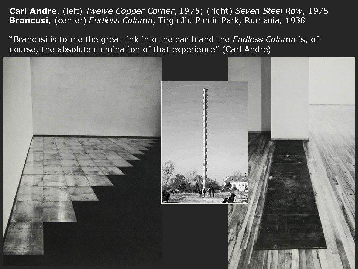 Carl Andre, (left) Twelve Copper Corner, 1975; (right) Seven Steel Row, 1975 Brancusi, (center)