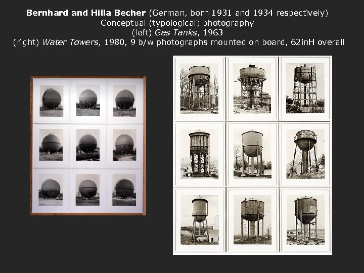 Bernhard and Hilla Becher (German, born 1931 and 1934 respectively) Conceptual (typological) photography (left)