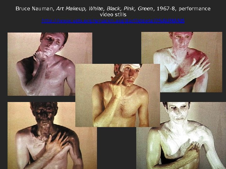 Bruce Nauman, Art Makeup, White, Black, Pink, Green, 1967 -8, performance video stills http: