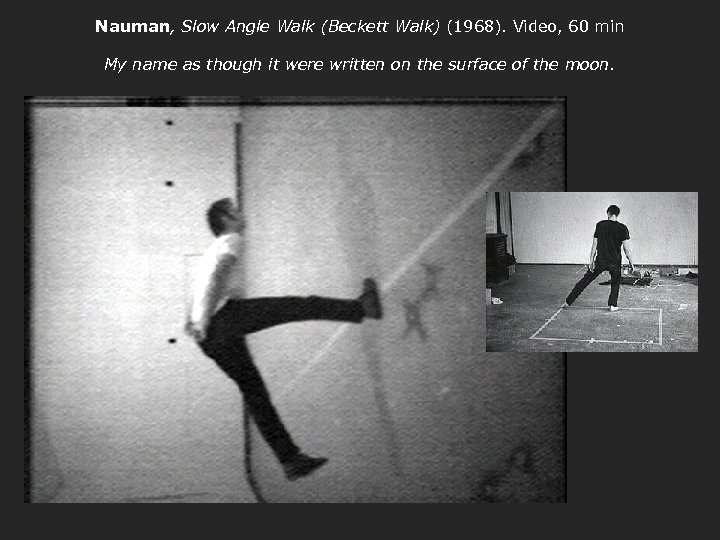 Nauman, Slow Angle Walk (Beckett Walk) (1968). Video, 60 min My name as though