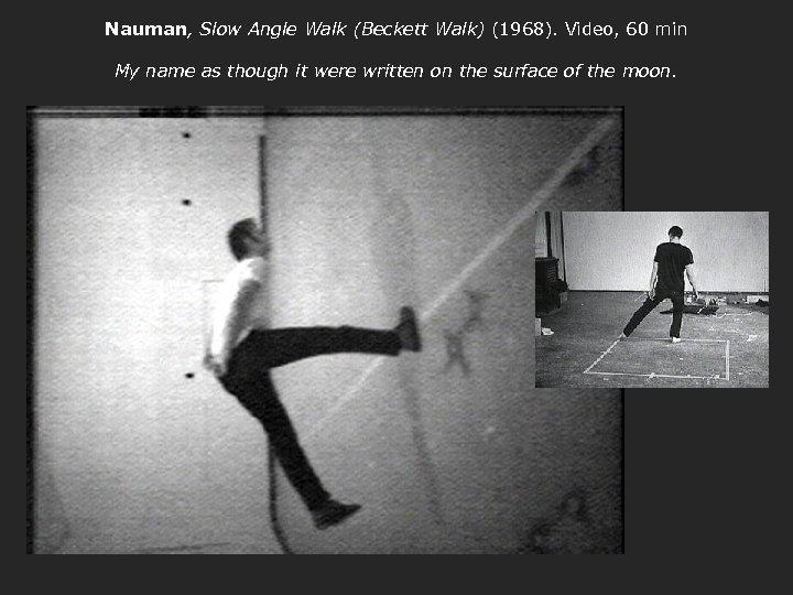 Nauman, Slow Angle Walk (Beckett Walk) (1968). Video, 60 min My name as though
