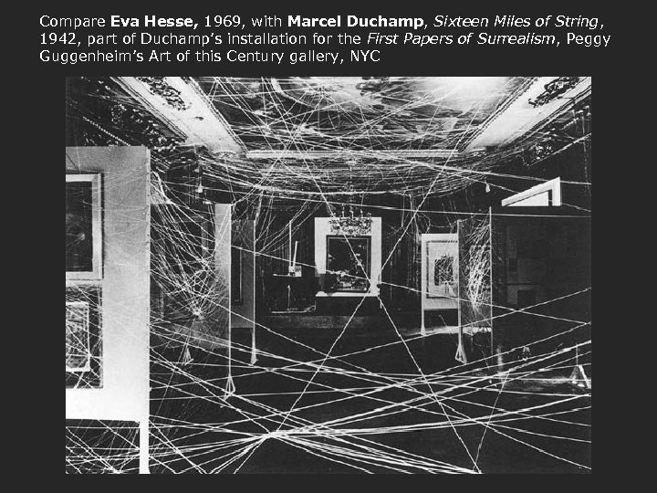 Compare Eva Hesse, 1969, with Marcel Duchamp, Sixteen Miles of String, 1942, part of