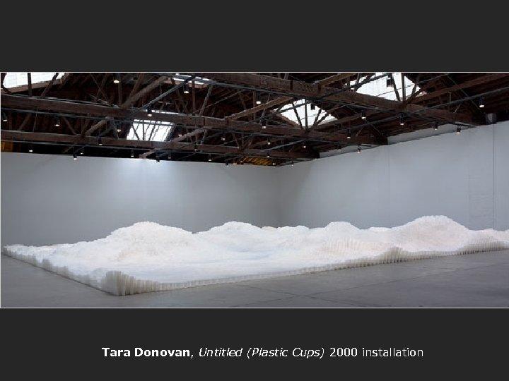 Tara Donovan, Untitled (Plastic Cups) 2000 installation
